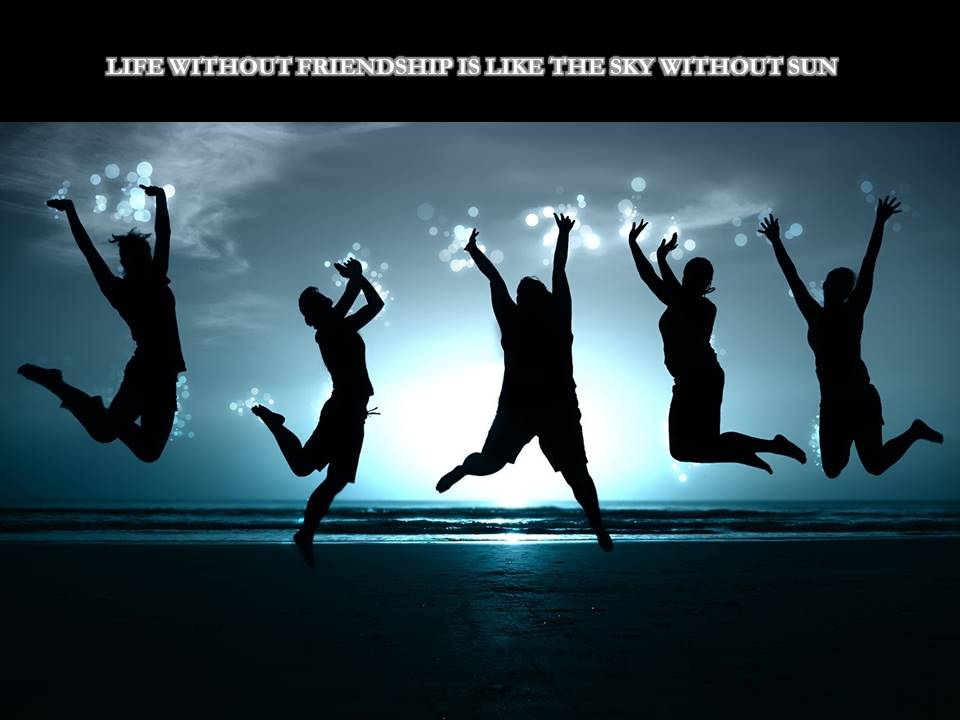 Life without friendship is like the sky without sun