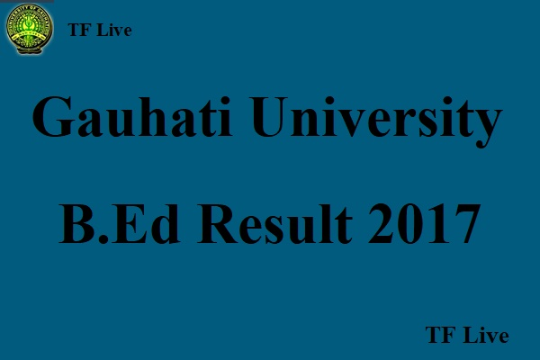 Gauhati University B.Ed Result 2017